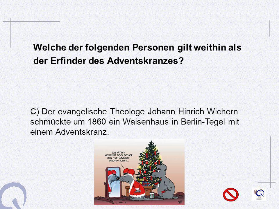 Welche der folgenden Personen gilt weithin als der Erfinder des Adventskranzes? C) Der evangelische Theologe Johann Hinrich Wichern schmückte um 1860