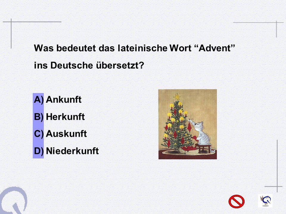 Was bedeutet das lateinische Wort Advent ins Deutsche übersetzt? A)Ankunft B)Herkunft C)Auskunft D)Niederkunft