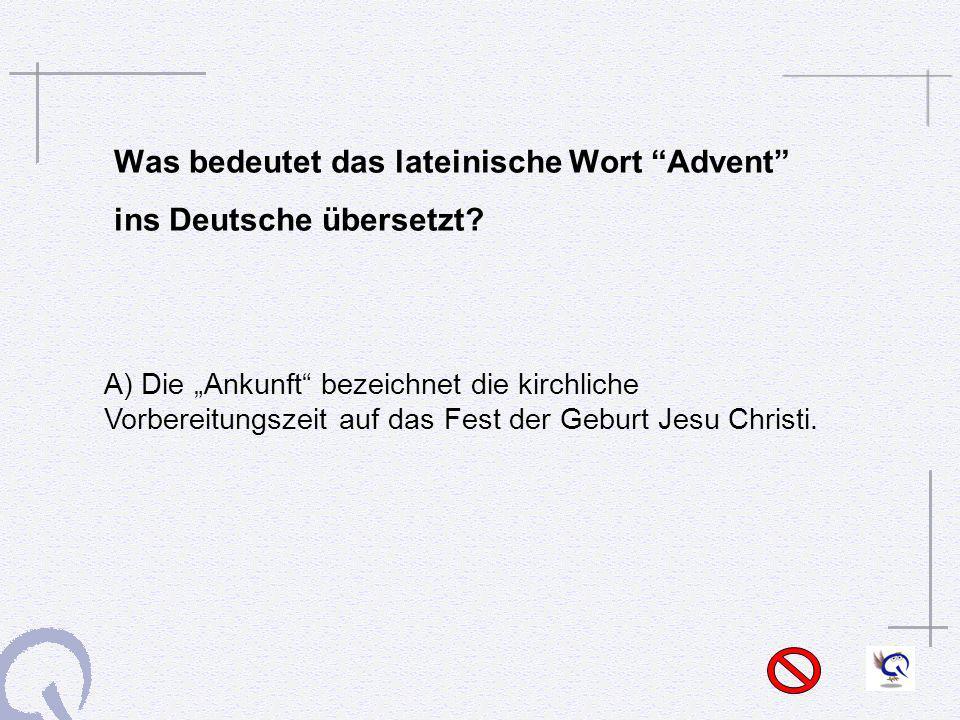 Was bedeutet das lateinische Wort Advent ins Deutsche übersetzt? A) Die Ankunft bezeichnet die kirchliche Vorbereitungszeit auf das Fest der Geburt Je