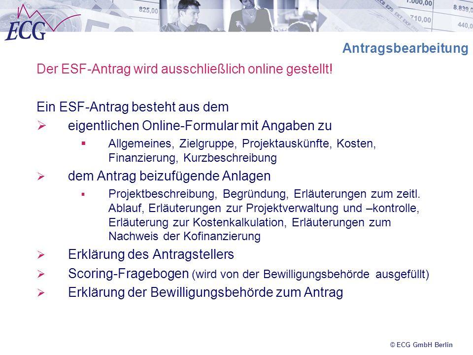 © ECG GmbH Berlin Antragsbearbeitung Der ESF-Antrag wird ausschließlich online gestellt! Ein ESF-Antrag besteht aus dem eigentlichen Online-Formular m