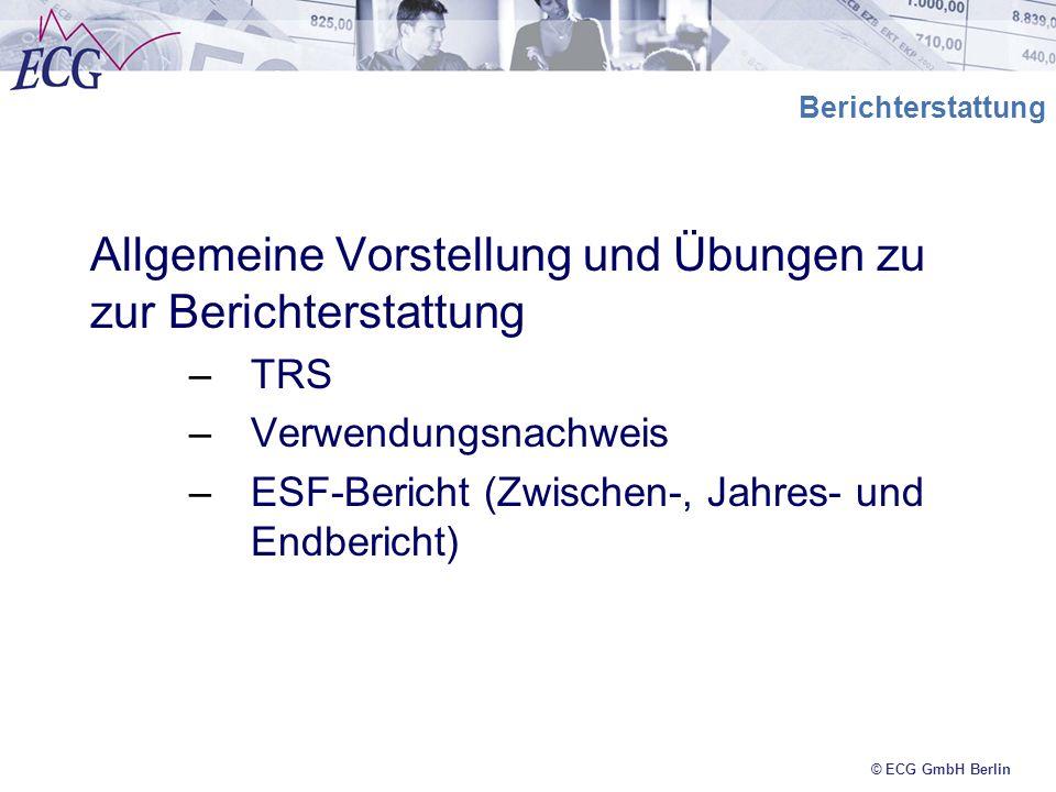 © ECG GmbH Berlin Berichterstattung Allgemeine Vorstellung und Übungen zu zur Berichterstattung –TRS –Verwendungsnachweis –ESF-Bericht (Zwischen-, Jah