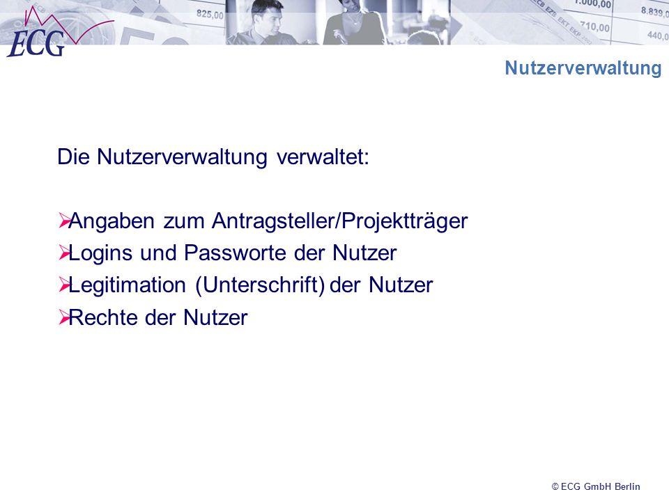 © ECG GmbH Berlin Nutzerverwaltung Die Nutzerverwaltung verwaltet: Angaben zum Antragsteller/Projektträger Logins und Passworte der Nutzer Legitimatio