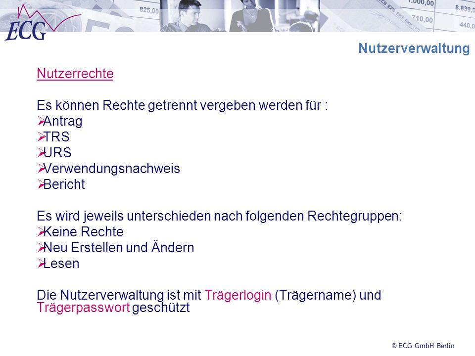 © ECG GmbH Berlin Nutzerverwaltung Nutzerrechte Es können Rechte getrennt vergeben werden für : Antrag TRS URS Verwendungsnachweis Bericht Es wird jew