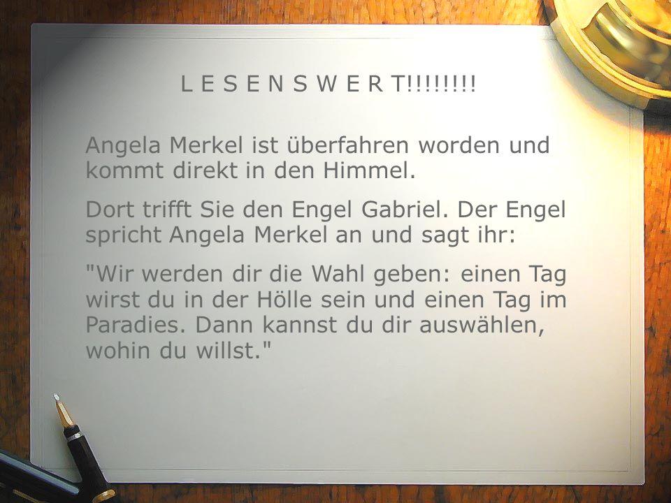 L E S E N S W E R T!!!!!!!! Angela Merkel ist überfahren worden und kommt direkt in den Himmel. Dort trifft Sie den Engel Gabriel. Der Engel spricht A