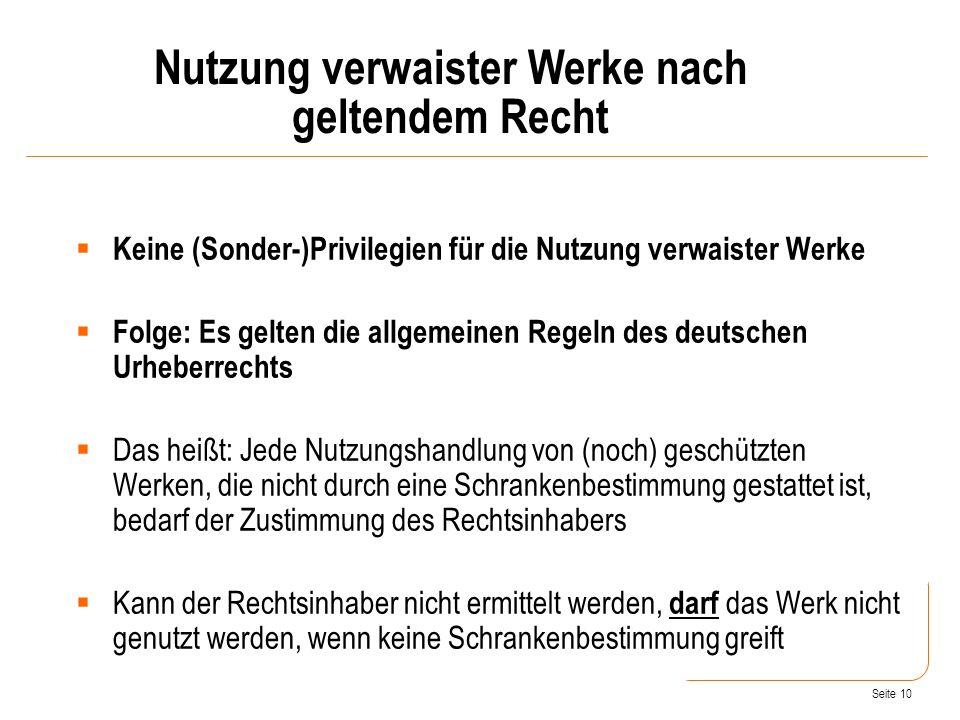 Seite 10 Keine (Sonder-)Privilegien für die Nutzung verwaister Werke Folge: Es gelten die allgemeinen Regeln des deutschen Urheberrechts Das heißt: Jede Nutzungshandlung von (noch) geschützten Werken, die nicht durch eine Schrankenbestimmung gestattet ist, bedarf der Zustimmung des Rechtsinhabers Kann der Rechtsinhaber nicht ermittelt werden, darf das Werk nicht genutzt werden, wenn keine Schrankenbestimmung greift Nutzung verwaister Werke nach geltendem Recht