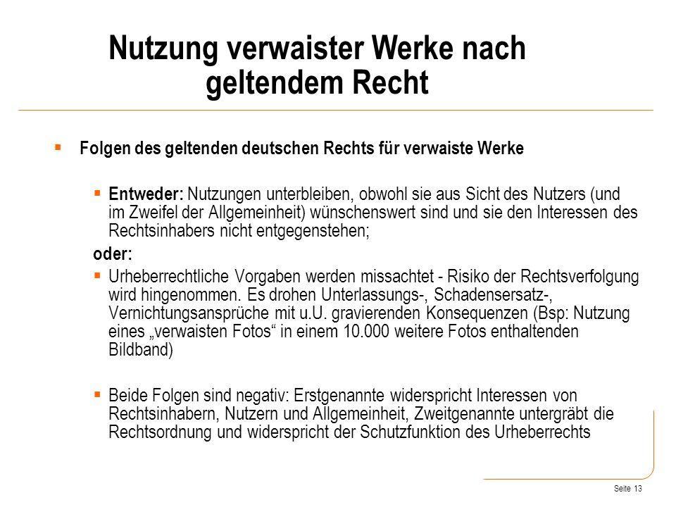 Seite 13 Folgen des geltenden deutschen Rechts für verwaiste Werke Entweder: Nutzungen unterbleiben, obwohl sie aus Sicht des Nutzers (und im Zweifel der Allgemeinheit) wünschenswert sind und sie den Interessen des Rechtsinhabers nicht entgegenstehen; oder: Urheberrechtliche Vorgaben werden missachtet - Risiko der Rechtsverfolgung wird hingenommen.