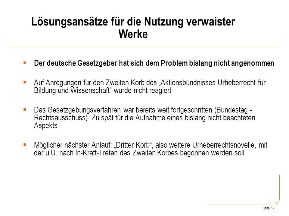 Seite 17 Der deutsche Gesetzgeber hat sich dem Problem bislang nicht angenommen Auf Anregungen für den Zweiten Korb des Aktionsbündnisses Urheberrecht für Bildung und Wissenschaft wurde nicht reagiert Das Gesetzgebungsverfahren war bereits weit fortgeschritten (Bundestag - Rechtsausschuss).