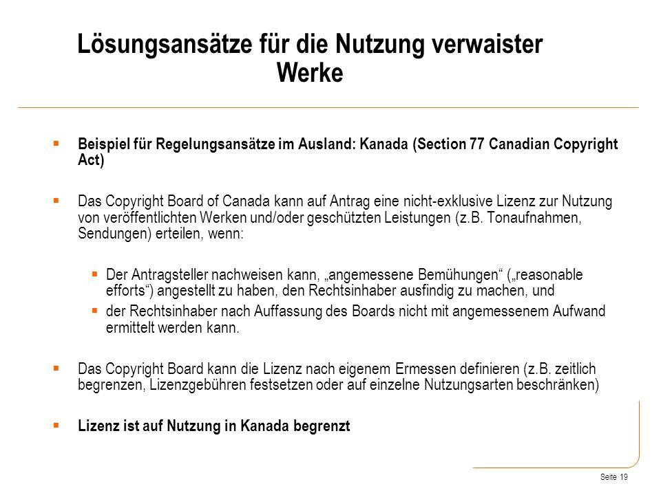 Seite 19 Beispiel für Regelungsansätze im Ausland: Kanada (Section 77 Canadian Copyright Act) Das Copyright Board of Canada kann auf Antrag eine nicht-exklusive Lizenz zur Nutzung von veröffentlichten Werken und/oder geschützten Leistungen (z.B.