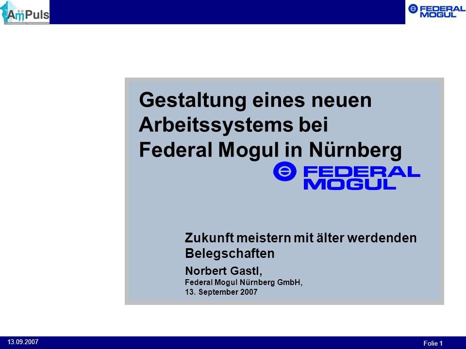 Folie 1 13.09.2007 Gestaltung eines neuen Arbeitssystems bei Federal Mogul in Nürnberg Zukunft meistern mit älter werdenden Belegschaften Norbert Gast