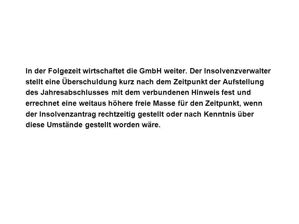 In der Folgezeit wirtschaftet die GmbH weiter. Der Insolvenzverwalter stellt eine Überschuldung kurz nach dem Zeitpunkt der Aufstellung des Jahresabsc