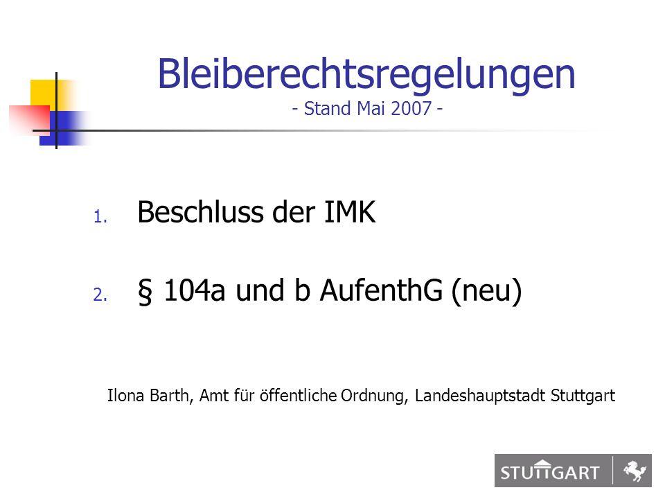 1 Bleiberechtsregelungen - Stand Mai 2007 - 1. Beschluss der IMK 2. § 104a und b AufenthG (neu) Ilona Barth, Amt für öffentliche Ordnung, Landeshaupts