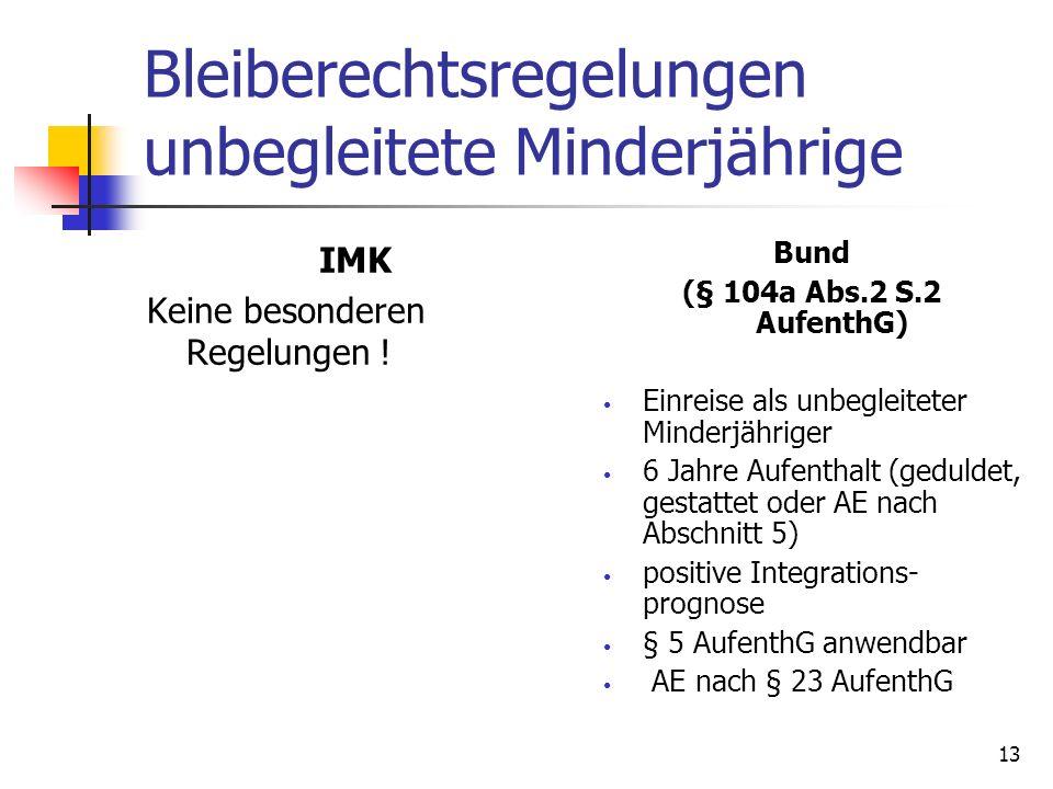 13 Bleiberechtsregelungen unbegleitete Minderjährige IMK Keine besonderen Regelungen ! Bund (§ 104a Abs.2 S.2 AufenthG) Einreise als unbegleiteter Min