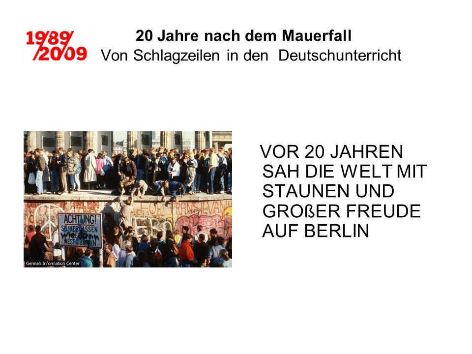 20 Jahre nach dem Mauerfall Von Schlagzeilen in den Deutschunterricht VOR 20 JAHREN SAH DIE WELT MIT STAUNEN UND GROßER FREUDE AUF BERLIN