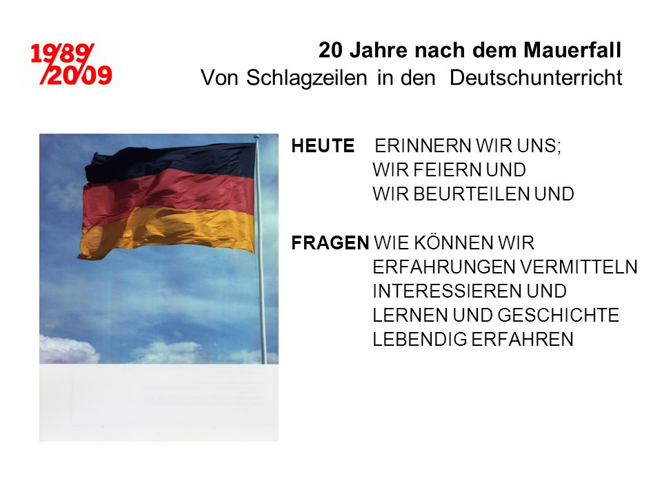 20 Jahre nach dem Mauerfall Von Schlagzeilen in den Deutschunterricht HEUTE ERINNERN WIR UNS; WIR FEIERN UND WIR BEURTEILEN UND FRAGEN WIE KÖNNEN WIR ERFAHRUNGEN VERMITTELN INTERESSIEREN UND LERNEN UND GESCHICHTE LEBENDIG ERFAHREN