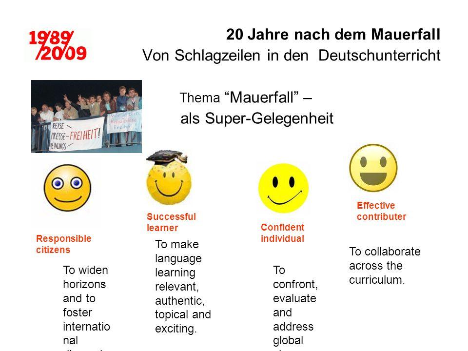 20 Jahre nach dem Mauerfall Von Schlagzeilen in den Deutschunterricht Thema Mauerfall – als Super-Gelegenheit Confident individual Successful learner Effective contributer Responsible citizens To collaborate across the curriculum.