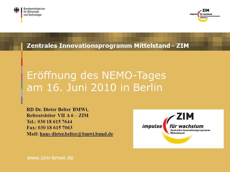 Zentrales Innovationsprogramm Mittelstand - ZIM www.zim-bmwi.de Eröffnung des NEMO-Tages am 16. Juni 2010 in Berlin RD Dr. Dieter Belter BMWi, Referat