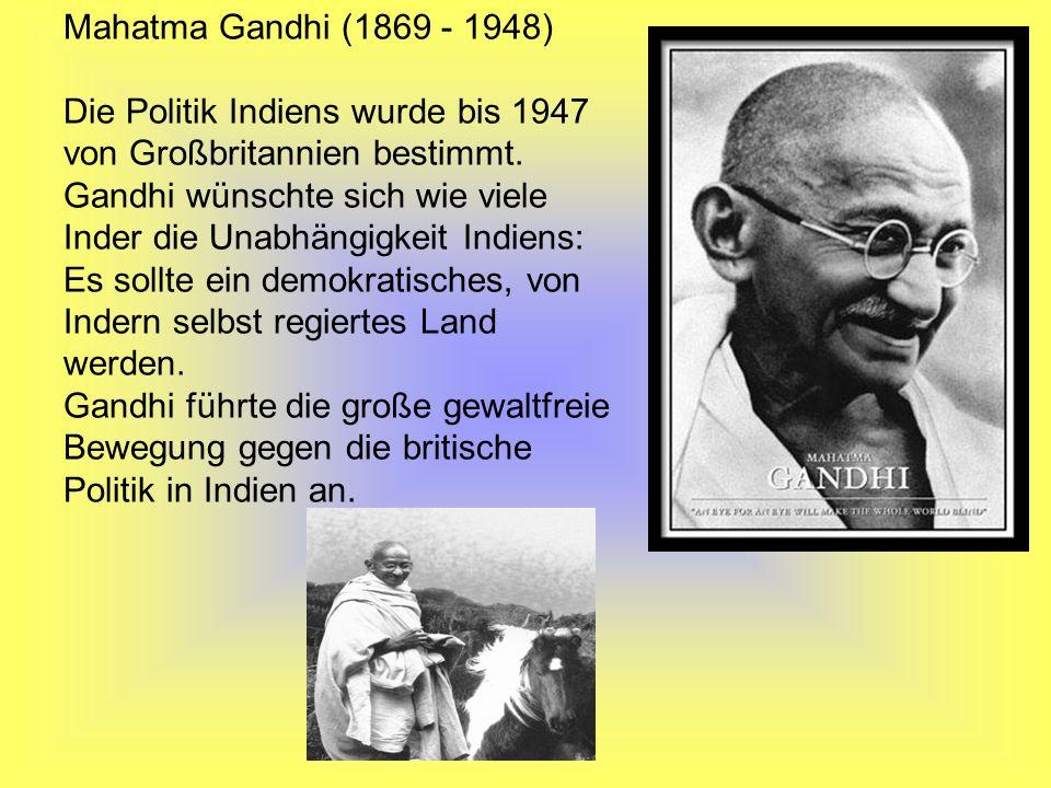 Mahatma Gandhi (1869 - 1948) Die Politik Indiens wurde bis 1947 von Großbritannien bestimmt. Gandhi wünschte sich wie viele Inder die Unabhängigkeit I