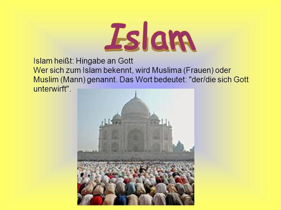 Islam heißt: Hingabe an Gott Wer sich zum Islam bekennt, wird Muslima (Frauen) oder Muslim (Mann) genannt. Das Wort bedeutet: