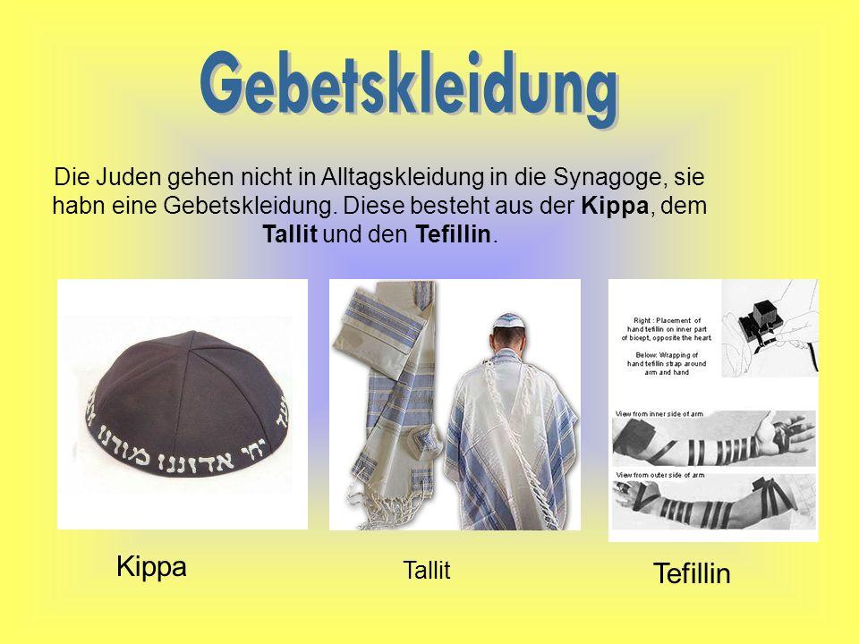 Die Juden gehen nicht in Alltagskleidung in die Synagoge, sie habn eine Gebetskleidung. Diese besteht aus der Kippa, dem Tallit und den Tefillin. Kipp