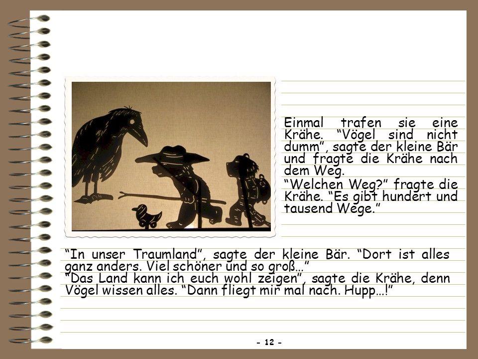 Einmal trafen sie eine Krähe. Vögel sind nicht dumm, sagte der kleine Bär und fragte die Krähe nach dem Weg. Welchen Weg? fragte die Krähe. Es gibt hu