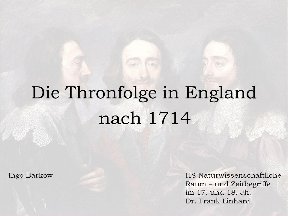 Die Thronfolge in England nach 1714 Ingo BarkowHS Naturwissenschaftliche Raum – und Zeitbegriffe im 17.