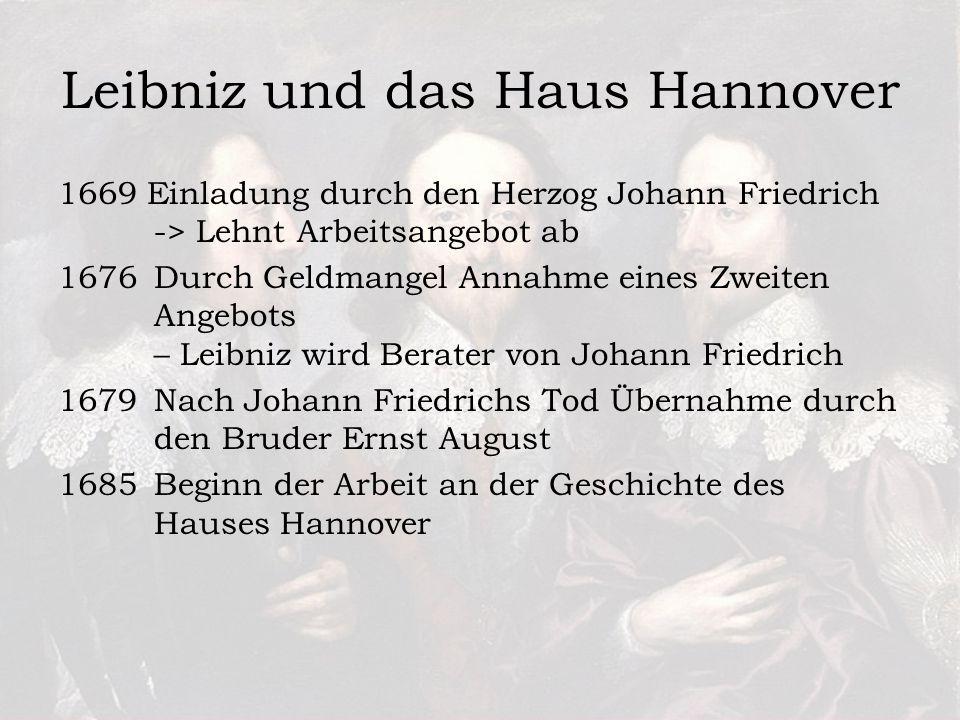 Leibniz und das Haus Hannover 1669 Einladung durch den Herzog Johann Friedrich -> Lehnt Arbeitsangebot ab 1676 Durch Geldmangel Annahme eines Zweiten Angebots – Leibniz wird Berater von Johann Friedrich 1679 Nach Johann Friedrichs Tod Übernahme durch den Bruder Ernst August 1685 Beginn der Arbeit an der Geschichte des Hauses Hannover