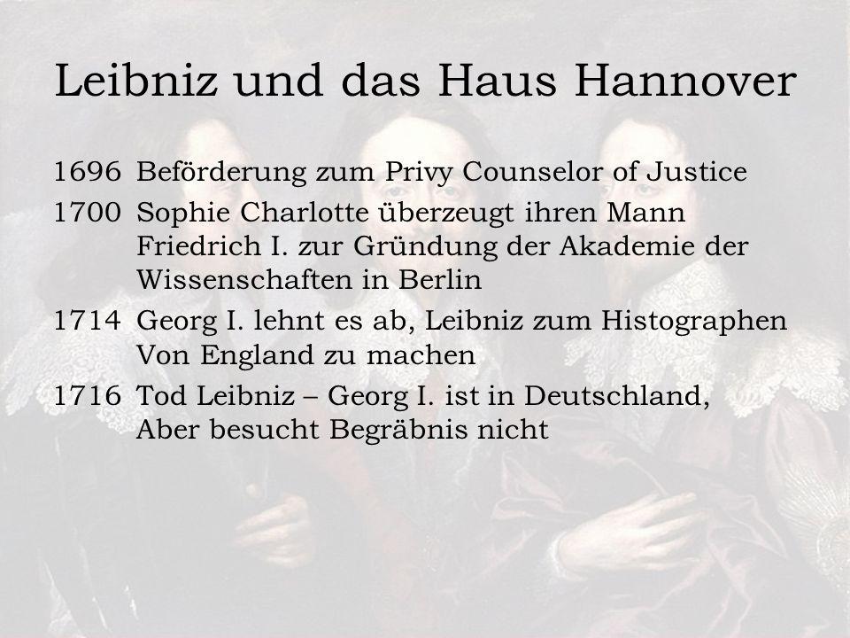Leibniz und das Haus Hannover 1696 Beförderung zum Privy Counselor of Justice 1700 Sophie Charlotte überzeugt ihren Mann Friedrich I.