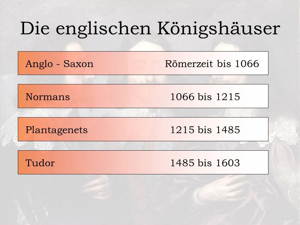 Die englischen Königshäuser Römerzeit bis 1066Anglo - Saxon1066 bis 1215Normans1215 bis 1485Plantagenets1485 bis 1603Tudor