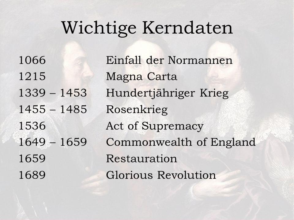 Wichtige Kerndaten 1066 Einfall der Normannen 1215 Magna Carta 1339 – 1453Hundertjähriger Krieg 1455 – 1485 Rosenkrieg 1536 Act of Supremacy 1649 – 1659Commonwealth of England 1659Restauration 1689Glorious Revolution