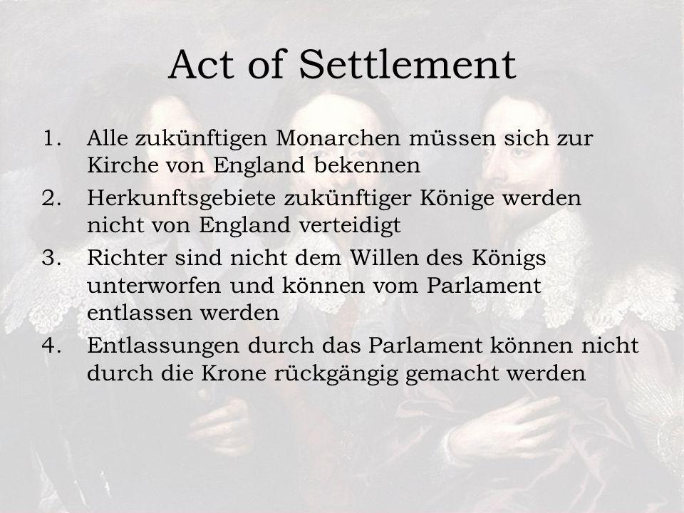 1.Alle zukünftigen Monarchen müssen sich zur Kirche von England bekennen 2.Herkunftsgebiete zukünftiger Könige werden nicht von England verteidigt 3.Richter sind nicht dem Willen des Königs unterworfen und können vom Parlament entlassen werden 4.Entlassungen durch das Parlament können nicht durch die Krone rückgängig gemacht werden