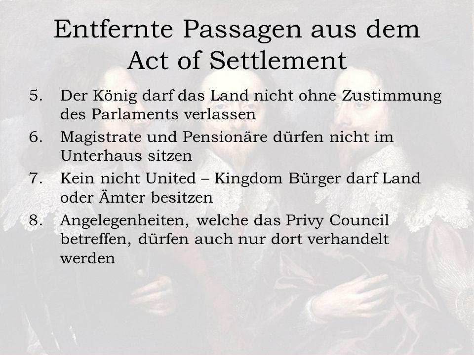Entfernte Passagen aus dem Act of Settlement 5.Der König darf das Land nicht ohne Zustimmung des Parlaments verlassen 6.Magistrate und Pensionäre dürfen nicht im Unterhaus sitzen 7.Kein nicht United – Kingdom Bürger darf Land oder Ämter besitzen 8.Angelegenheiten, welche das Privy Council betreffen, dürfen auch nur dort verhandelt werden