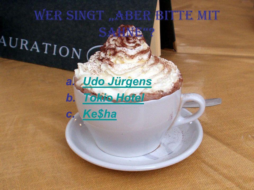 Wer singt Aber bitte mit Sahne? a.Udo JürgensUdo Jürgens b.Tokio HotelTokio Hotel c.Ke$haKe$ha