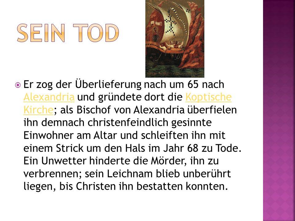 Er zog der Überlieferung nach um 65 nach Alexandria und gründete dort die Koptische Kirche; als Bischof von Alexandria überfielen ihn demnach christenfeindlich gesinnte Einwohner am Altar und schleiften ihn mit einem Strick um den Hals im Jahr 68 zu Tode.