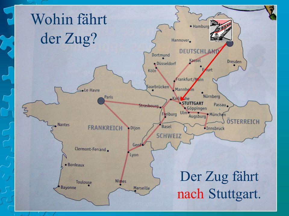 Wohin fährt der Zug? Der Zug fährt nach Stuttgart.