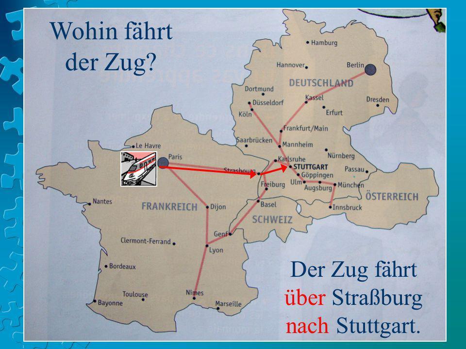 Wohin fährt der Zug? Der Zug fährt über Straßburg nach Stuttgart.