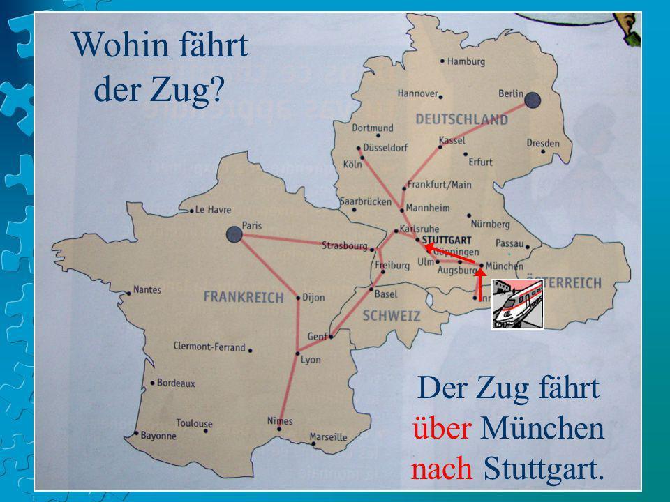 Wohin fährt der Zug? Der Zug fährt über München nach Stuttgart.