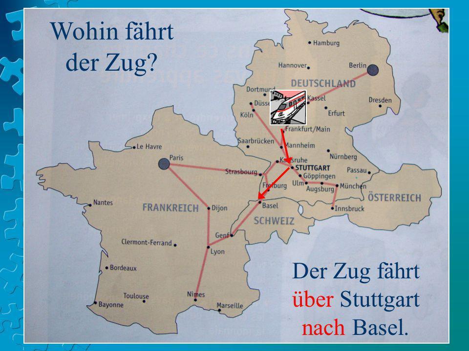 Wohin fährt der Zug? Der Zug fährt über Stuttgart nach Basel.