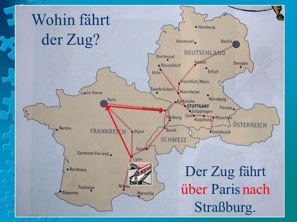 Wohin fährt der Zug? Der Zug fährt über Paris nach Straßburg.