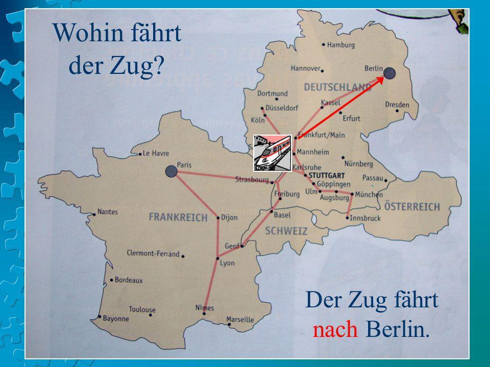Wohin fährt der Zug? Der Zug fährt nach Berlin.