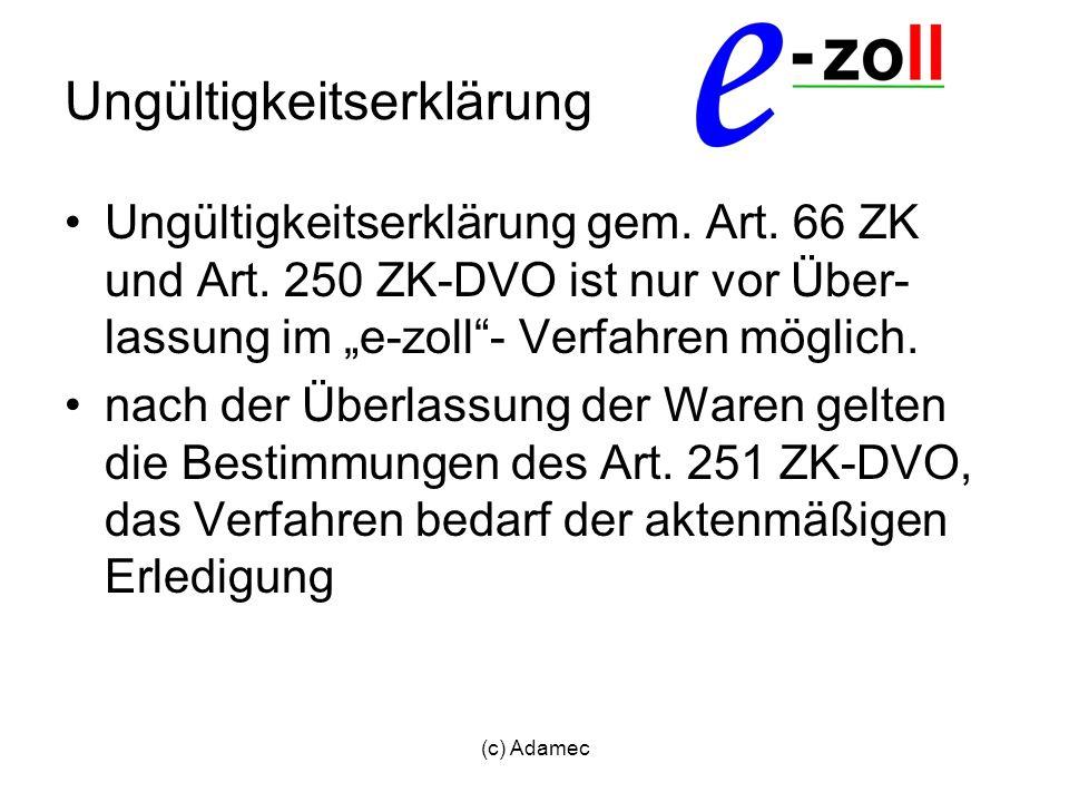 (c) Adamec Ungültigkeitserklärung Ungültigkeitserklärung gem. Art. 66 ZK und Art. 250 ZK-DVO ist nur vor Über- lassung im e-zoll- Verfahren möglich. n