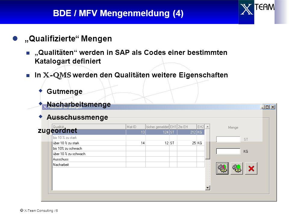 X-Team Consulting / 6 BDE / MFV Mengenmeldung (4) Qualitäten werden in SAP als Codes einer bestimmten Katalogart definiert In X-QMS werden den Qualitäten weitere Eigenschaften Gutmenge Nacharbeitsmenge Ausschussmenge zugeordnet Qualifizierte Mengen