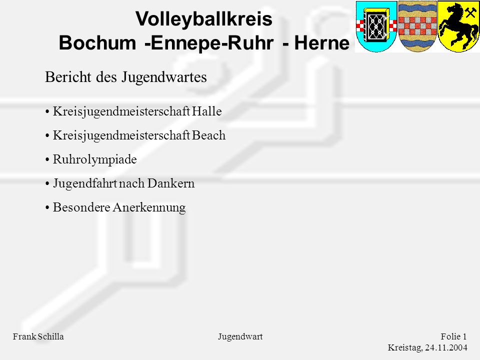 Volleyballkreis Bochum -Ennepe-Ruhr - Herne Frank SchillaFolie 1 Kreistag, 24.11.2004 Jugendwart Bericht des Jugendwartes Kreisjugendmeisterschaft Halle Kreisjugendmeisterschaft Beach Ruhrolympiade Jugendfahrt nach Dankern Besondere Anerkennung