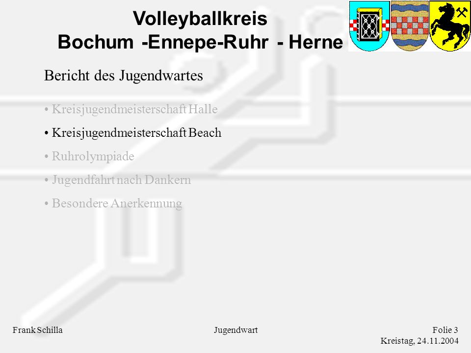 Volleyballkreis Bochum -Ennepe-Ruhr - Herne Frank SchillaFolie 3 Kreistag, 24.11.2004 Jugendwart Bericht des Jugendwartes Kreisjugendmeisterschaft Halle Kreisjugendmeisterschaft Beach Ruhrolympiade Jugendfahrt nach Dankern Besondere Anerkennung
