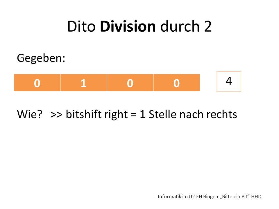 Dito Division durch 2 Gegeben: Wie? >> bitshift right = 1 Stelle nach rechts Informatik im U2 FH Bingen Bitte ein Bit HHD 0100 4