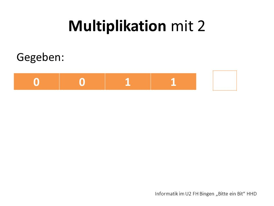 Multiplikation mit 2 Gegeben: Informatik im U2 FH Bingen Bitte ein Bit HHD 0011