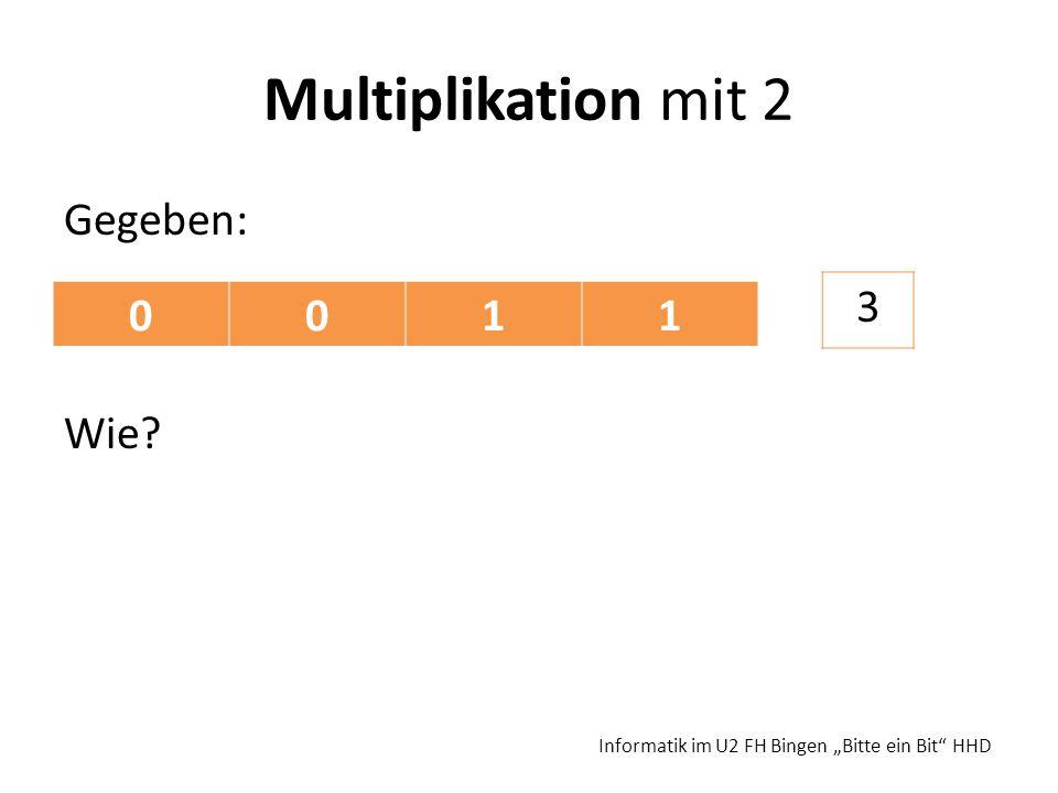Multiplikation mit 2 Gegeben: Wie? Informatik im U2 FH Bingen Bitte ein Bit HHD 0011 3