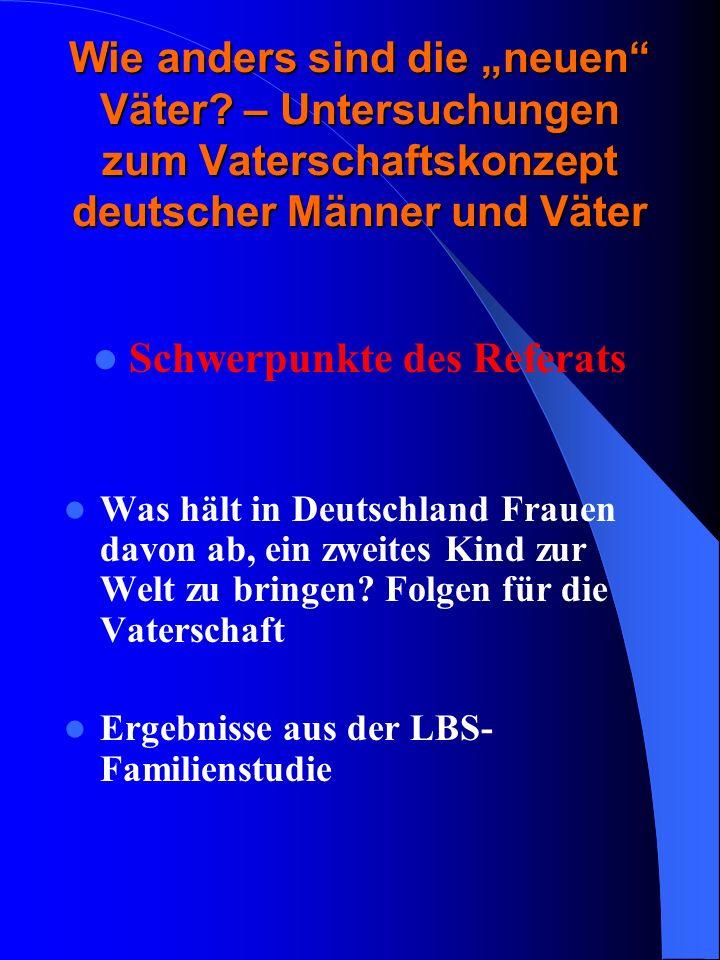 Wie anders sind die neuen Väter? – Untersuchungen zum Vaterschaftskonzept deutscher Männer und Väter Schwerpunkte des Referats Was hält in Deutschland