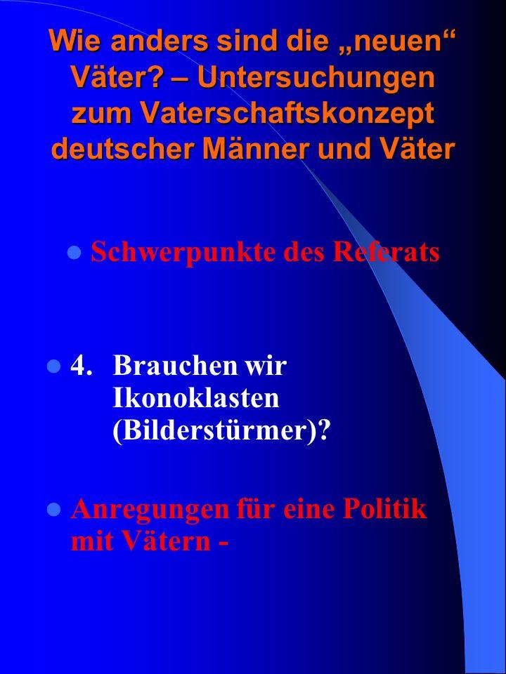 Wie anders sind die neuen Väter? – Untersuchungen zum Vaterschaftskonzept deutscher Männer und Väter Schwerpunkte des Referats 4. Brauchen wir Ikonokl