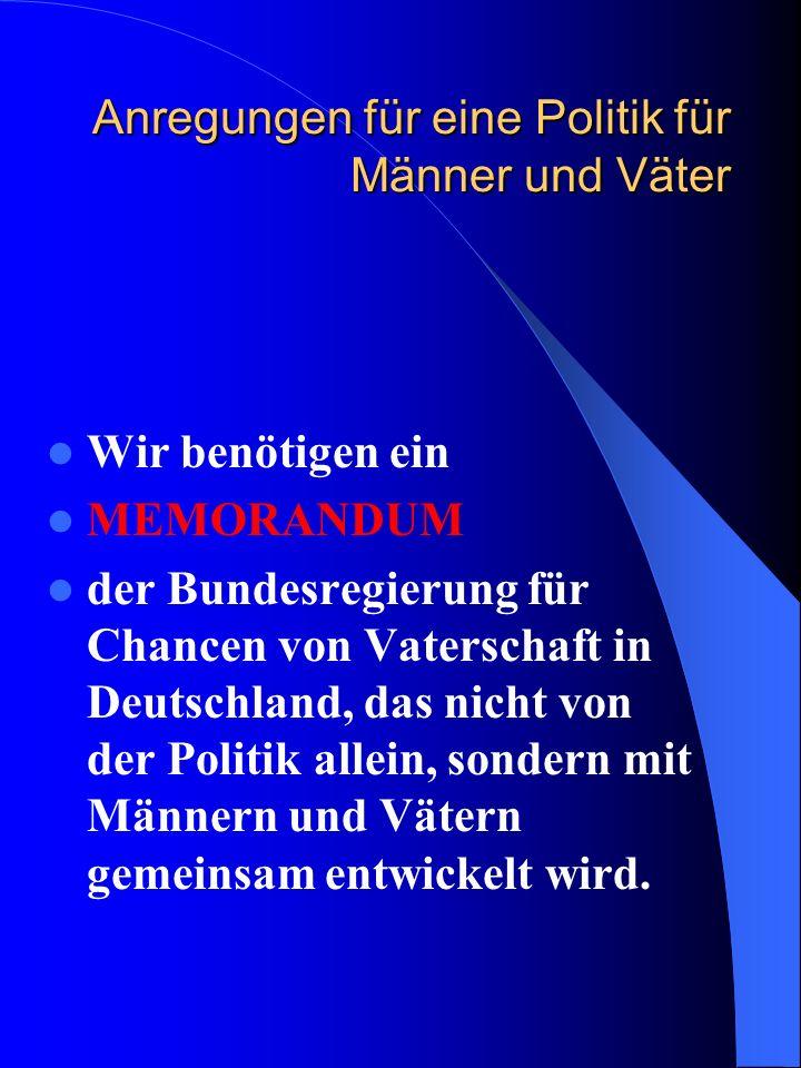 Anregungen für eine Politik für Männer und Väter Wir benötigen ein MEMORANDUM der Bundesregierung für Chancen von Vaterschaft in Deutschland, das nich