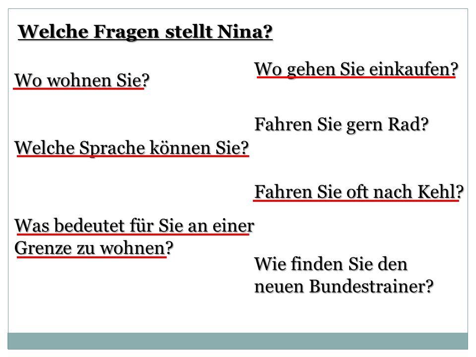 Welche Fragen stellt Nina? Welche Sprache können Sie? Wo wohnen Sie? Was bedeutet für Sie an einer Grenze zu wohnen? Wo gehen Sie einkaufen? Fahren Si